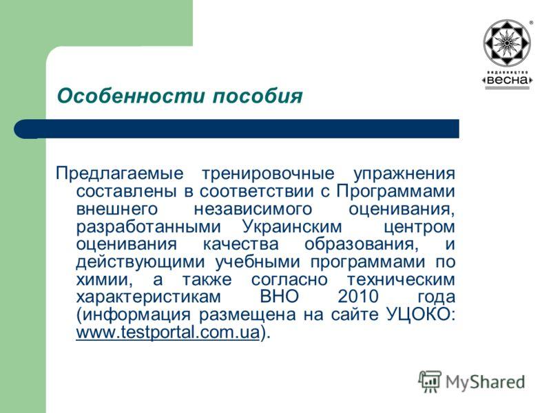 Особенности пособия Предлагаемые тренировочные упражнения составлены в соответствии с Программами внешнего независимого оценивания, разработанными Украинским центром оценивания качества образования, и действующими учебными программами по химии, а так