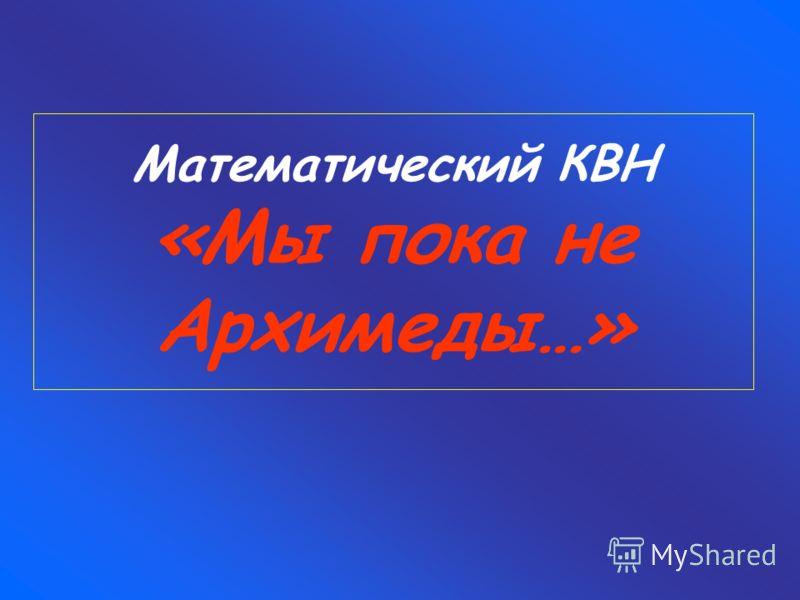 Математический КВН «Мы пока не Архимеды…»