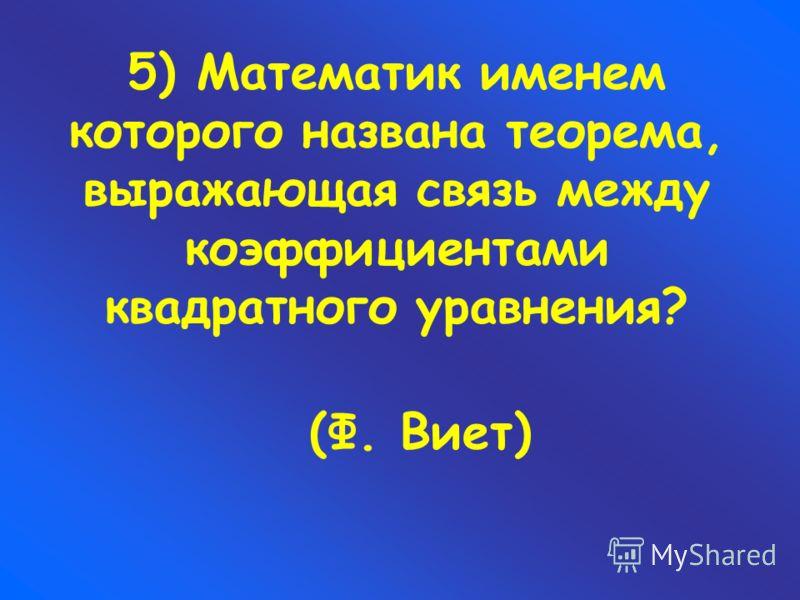 5) Математик именем которого названа теорема, выражающая связь между коэффициентами квадратного уравнения? (Ф. Виет)