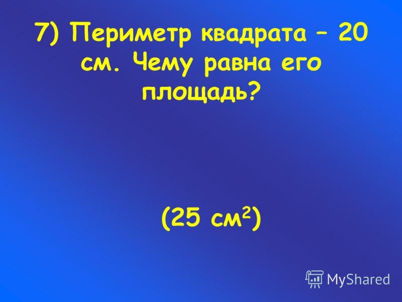 7) Периметр квадрата – 20 см. Чему равна его площадь? (25 см 2 )