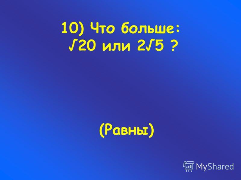 10) Что больше: 20 или 25 ? (Равны)