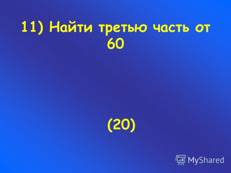 11) Найти третью часть от 60 (20)