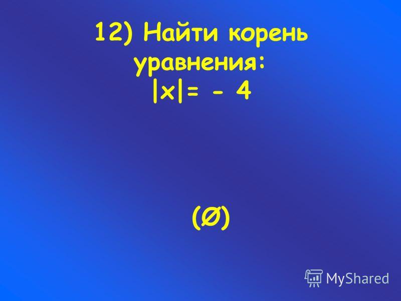 12) Найти корень уравнения: |х|= - 4 (Ø)(Ø)