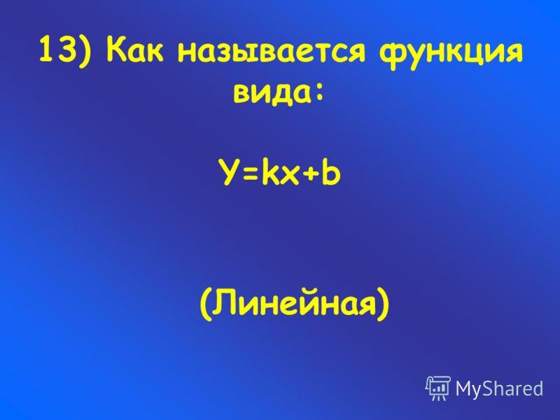 13) Как называется функция вида: Y=kx+b (Линейная)