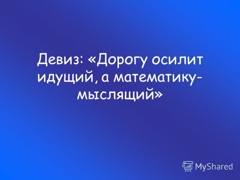 Девиз: «Дорогу осилит идущий, а математику- мыслящий»