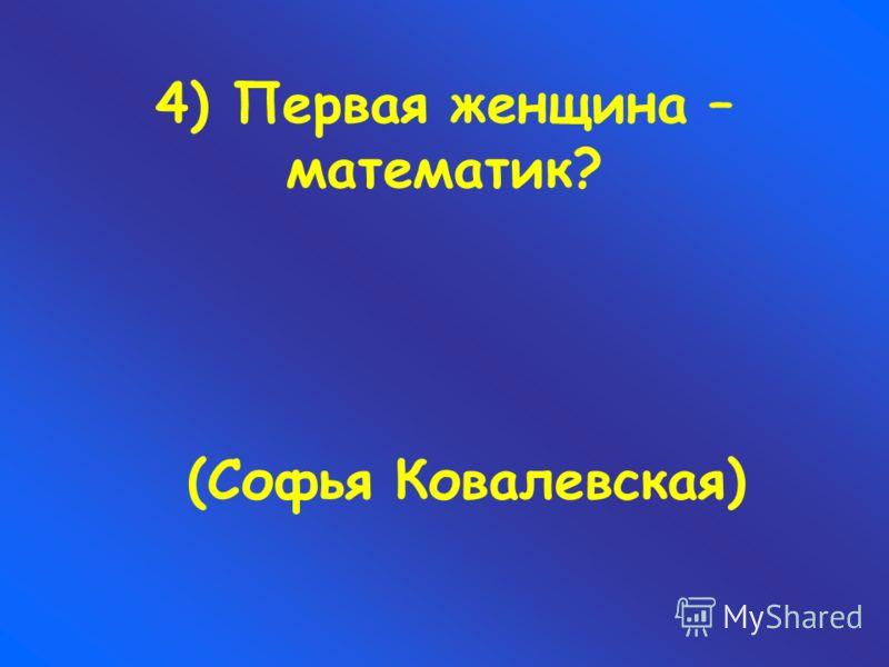 4) Первая женщина – математик? (Софья Ковалевская)