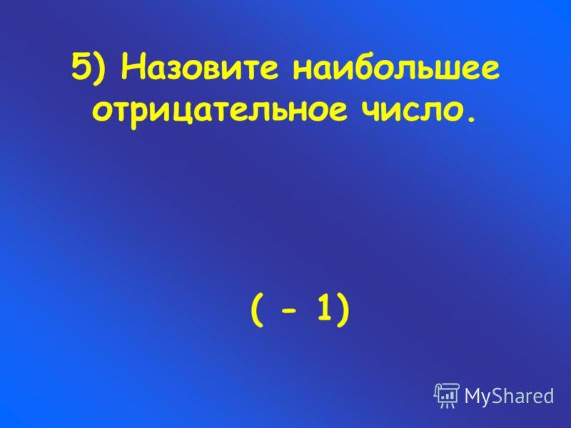 5) Назовите наибольшее отрицательное число. ( - 1)