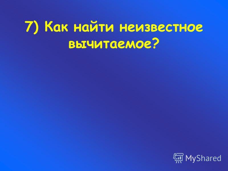 7) Как найти неизвестное вычитаемое?