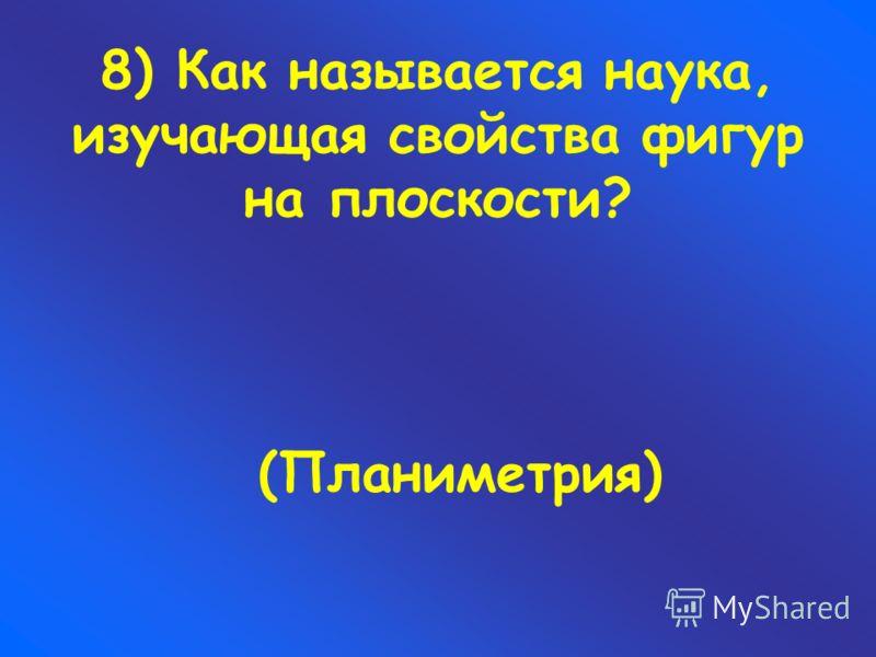 8) Как называется наука, изучающая свойства фигур на плоскости? (Планиметрия)