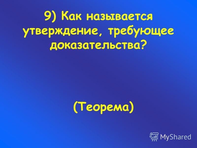 9) Как называется утверждение, требующее доказательства? (Теорема)