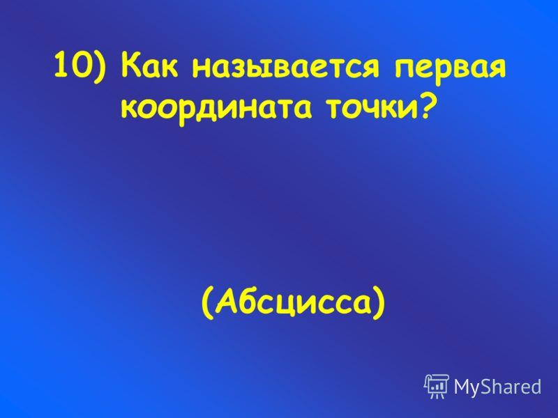 10) Как называется первая координата точки? (Абсцисса)