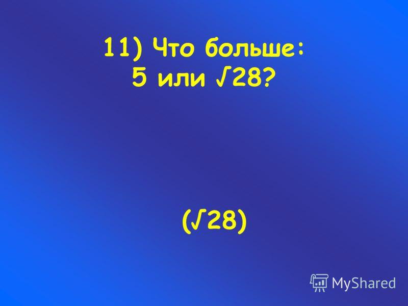 11) Что больше: 5 или 28? (28)