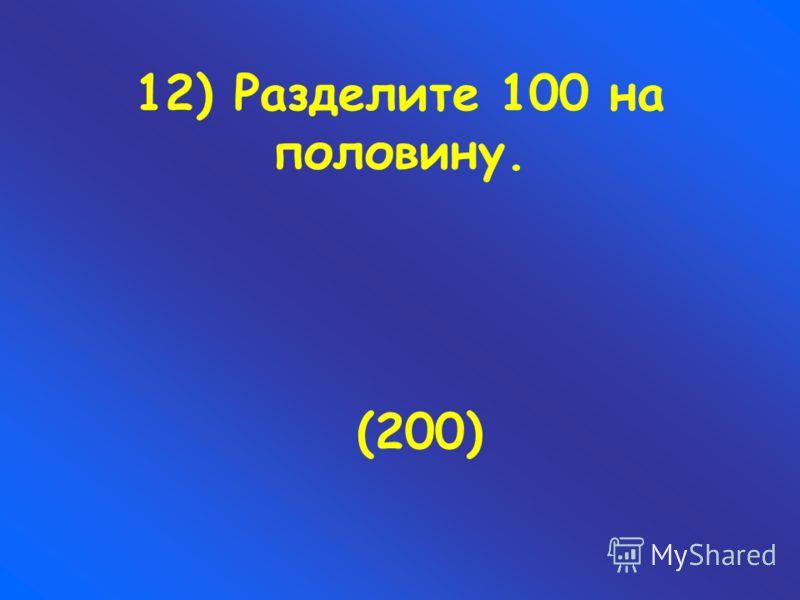 12) Разделите 100 на половину. (200)