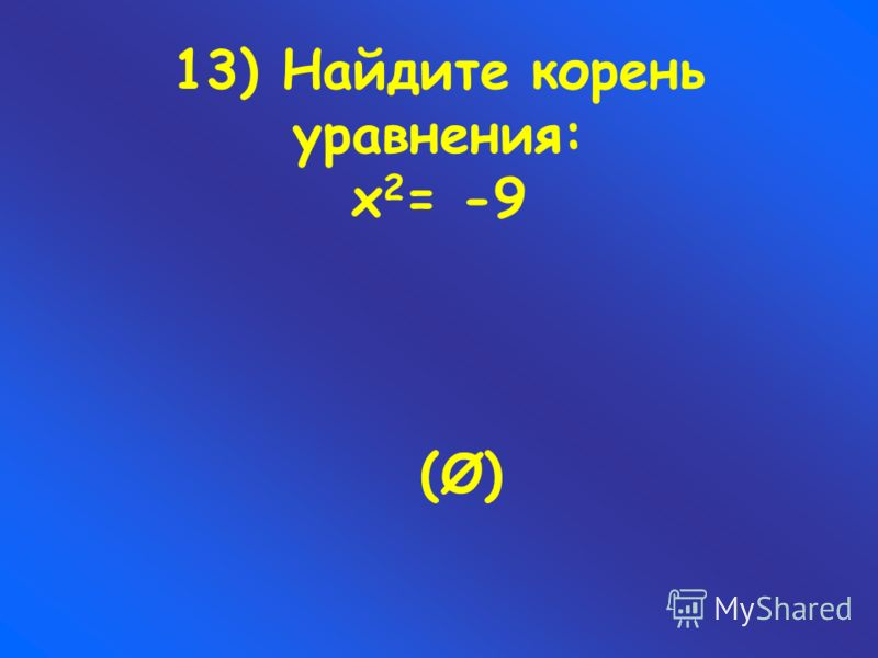 13) Найдите корень уравнения: х 2 = -9 (Ø)(Ø)