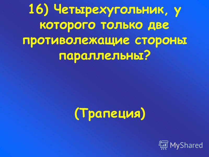 16) Четырехугольник, у которого только две противолежащие стороны параллельны? (Трапеция)