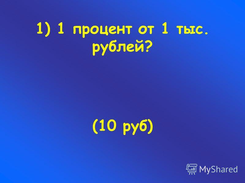 1) 1 процент от 1 тыс. рублей? (10 руб)