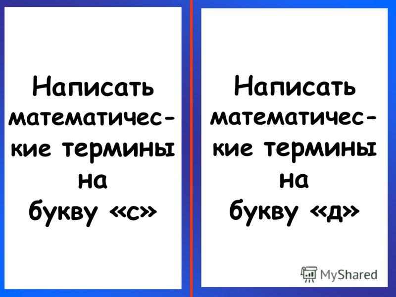 Написать математичес- кие термины на букву «с» Написать математичес- кие термины на букву «д»