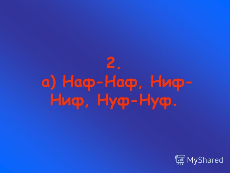 2. а) Наф-Наф, Ниф- Ниф, Нуф-Нуф.
