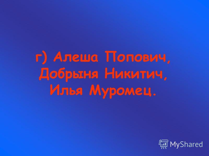 г) Алеша Попович, Добрыня Никитич, Илья Муромец.