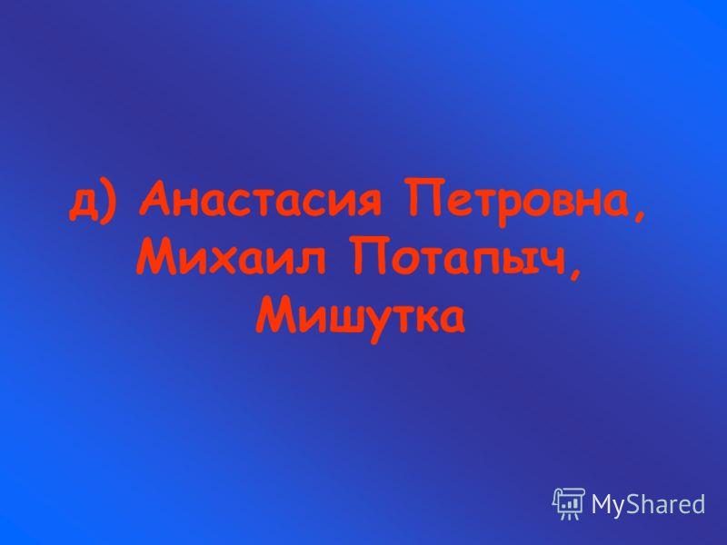 д) Анастасия Петровна, Михаил Потапыч, Мишутка