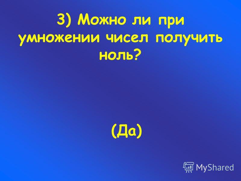 3) Можно ли при умножении чисел получить ноль? (Да)
