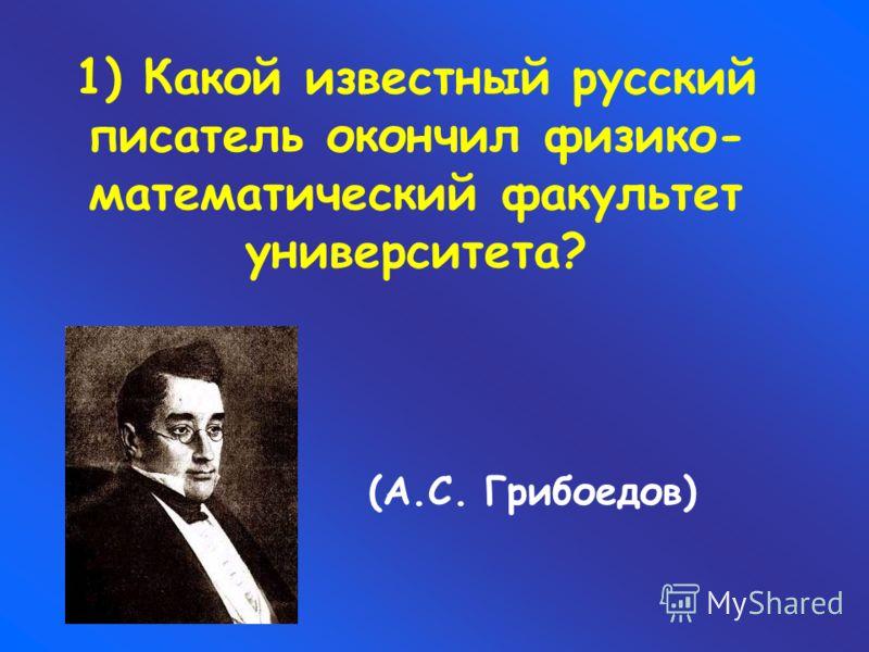 1) Какой известный русский писатель окончил физико- математический факультет университета? (А.С. Грибоедов)