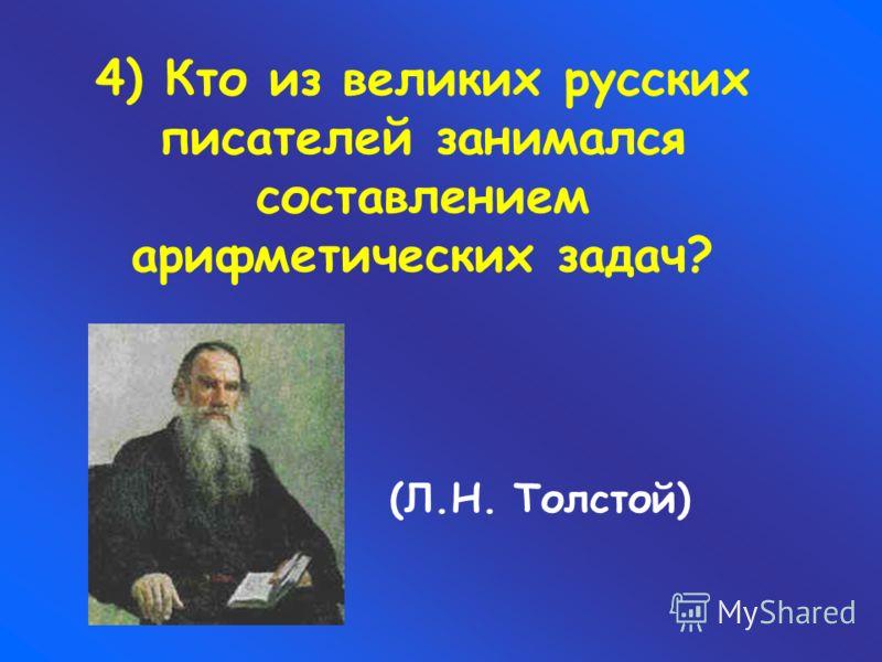 4) Кто из великих русских писателей занимался составлением арифметических задач? (Л.Н. Толстой)