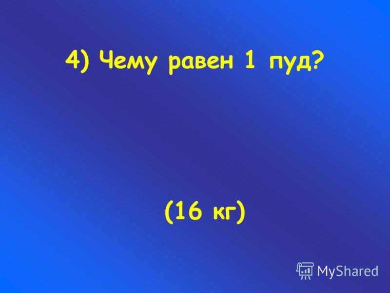 4) Чему равен 1 пуд? (16 кг)