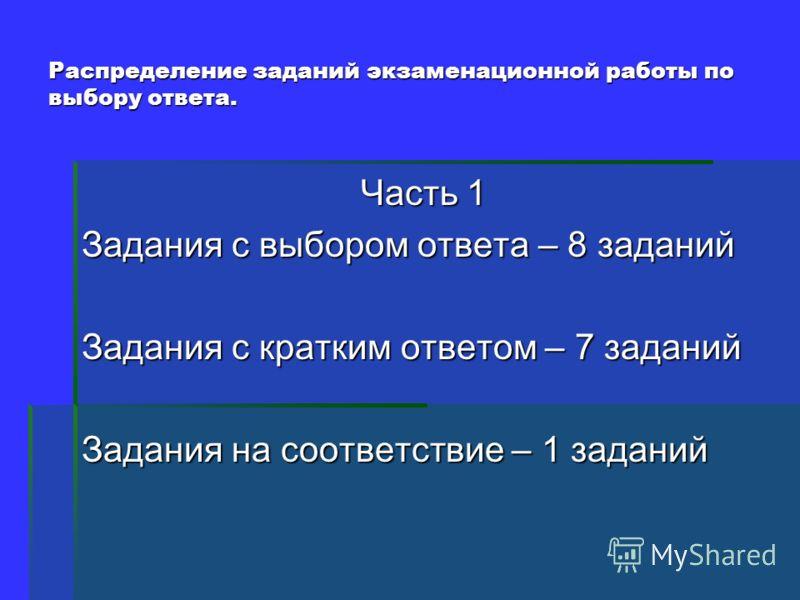 Распределение заданий экзаменационной работы по выбору ответа. Часть 1 Задания с выбором ответа – 8 заданий Задания с кратким ответом – 7 заданий Задания на соответствие – 1 заданий