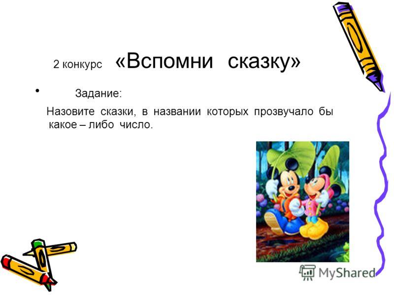 2 конкурс «Вспомни сказку» Задание: Назовите сказки, в названии которых прозвучало бы какое – либо число.