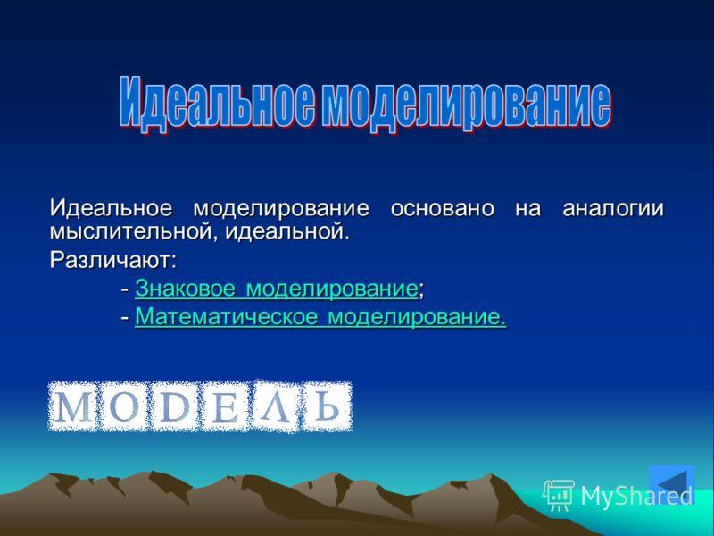 Идеальное моделирование основано на аналогии мыслительной, идеальной. Различают: - Знаковое моделирование; Знаковое моделированиеЗнаковое моделирование - Математическое моделирование. Математическое моделирование.Математическое моделирование.