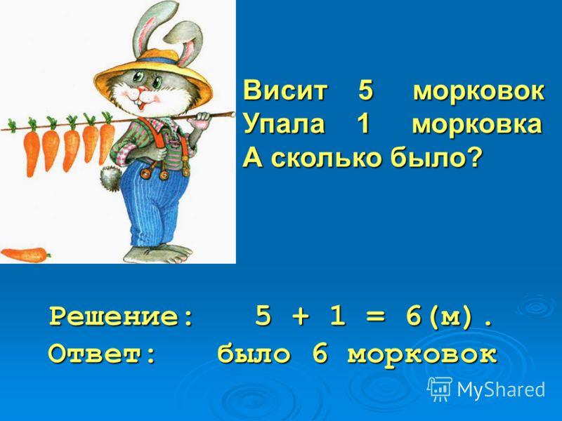 Висит 5 морковок Упала 1 морковка А сколько было? Решение: 5 + 1 = 6(м). Ответ: было 6 морковок