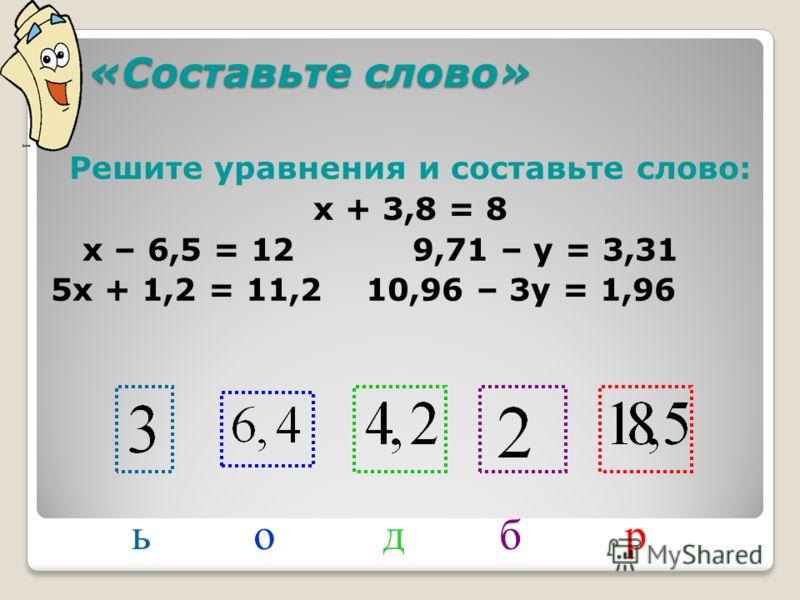 «Составьте слово» «Составьте слово» Решите уравнения и составьте слово: х + 3,8 = 8 х – 6,5 = 12 9,71 – у = 3,31 5х + 1,2 = 11,2 10,96 – 3у = 1,96 добьр