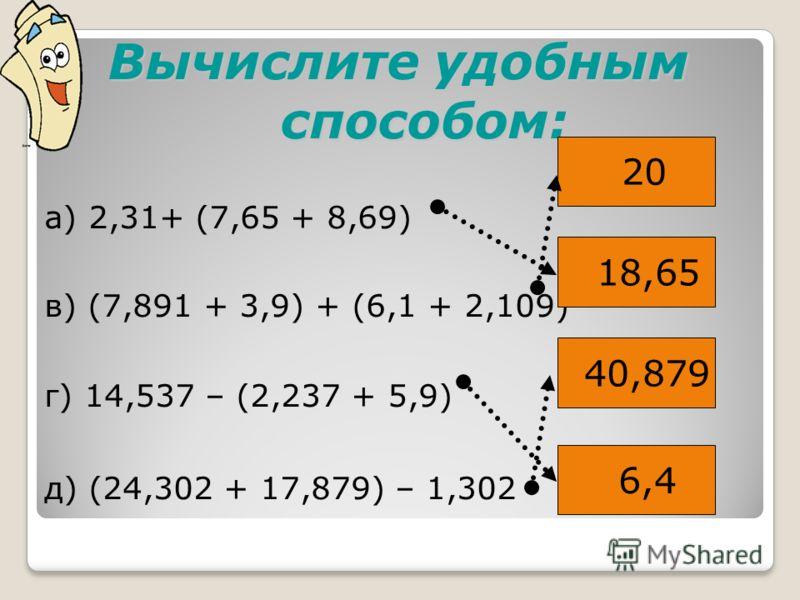 Вычислите удобным способом: а) 2,31+ (7,65 + 8,69) в) (7,891 + 3,9) + (6,1 + 2,109) г) 14,537 – (2,237 + 5,9) д) (24,302 + 17,879) – 1,302 20 18,65 40,879 6,4