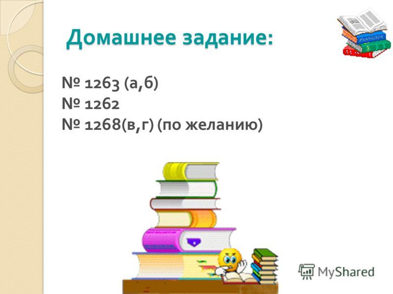 Домашнее задание : 1263 ( а, б ) 1262 1268( в, г ) ( по желанию )