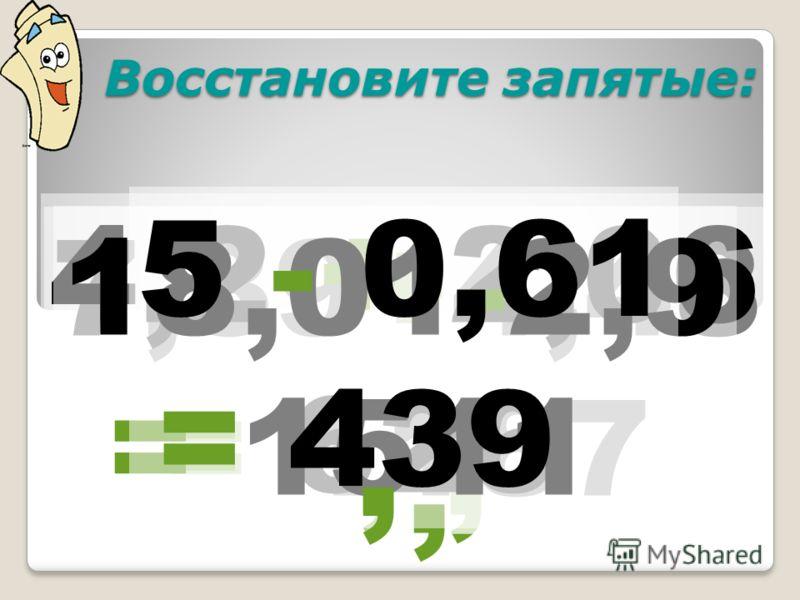 Восстановите запятые: Восстановите запятые: 7,39+4,48 = 1187, 4,2 + 2,06 = 626, 18,01-2,9 = 1511, 5 - 0,61 = 439,