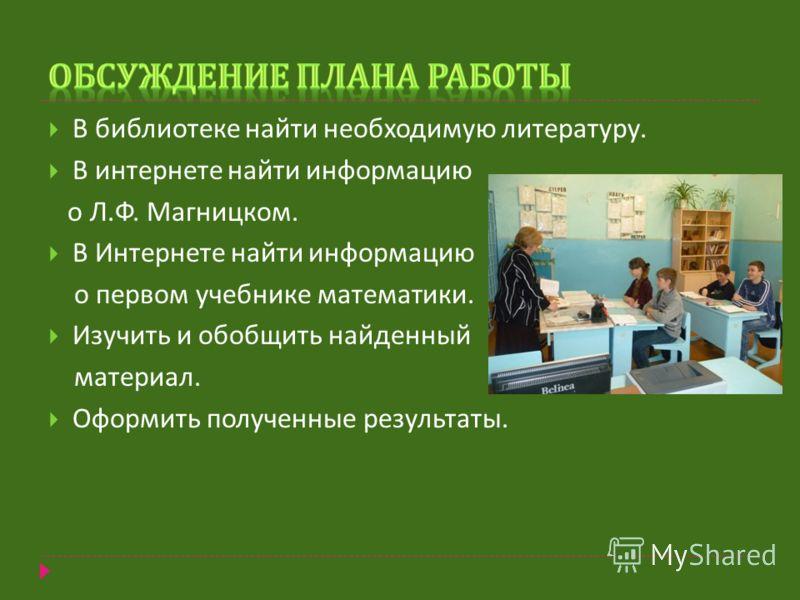 В библиотеке найти необходимую литературу. В интернете найти информацию о Л. Ф. Магницком. В Интернете найти информацию о первом учебнике математики. Изучить и обобщить найденный материал. Оформить полученные результаты.