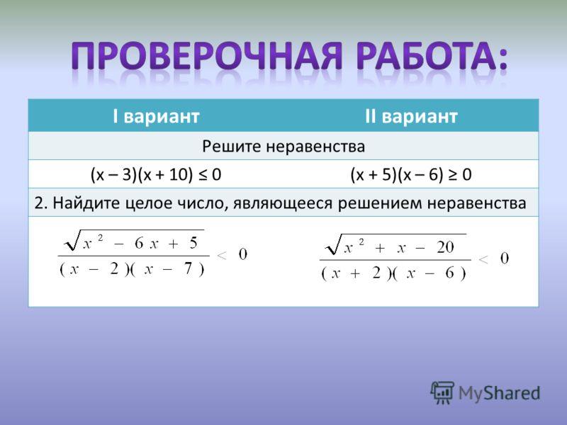 I вариантII вариант Решите неравенства (х – 3)(х + 10) 0(х + 5)(х – 6) 0 2. Найдите целое число, являющееся решением неравенства