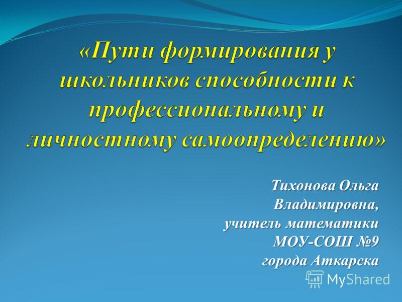 Тихонова Ольга Владимировна, учитель математики МОУ-СОШ 9 города Аткарска