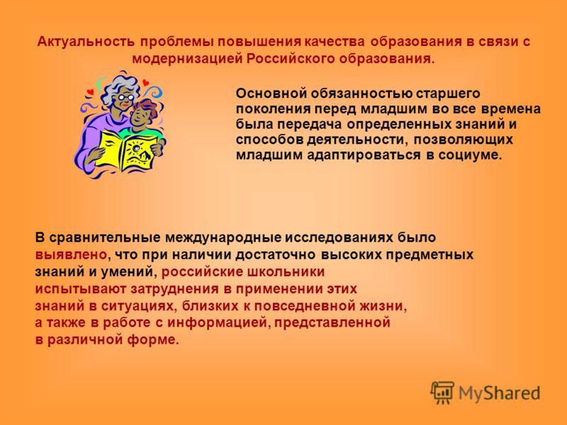 Актуальность проблемы повышения качества образования в связи с модернизацией Российского образования. Основной обязанностью старшего поколения перед младшим во все времена была передача определенных знаний и способов деятельности, позволяющих младшим