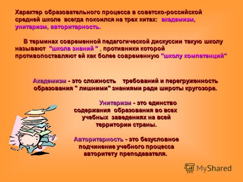 Характер образовательного процесса в советско-российской средней школе всегда покоился на трех китах: академизм, унитаризм, авторитарность. В терминах современной педагогической дискуссии такую школу называют