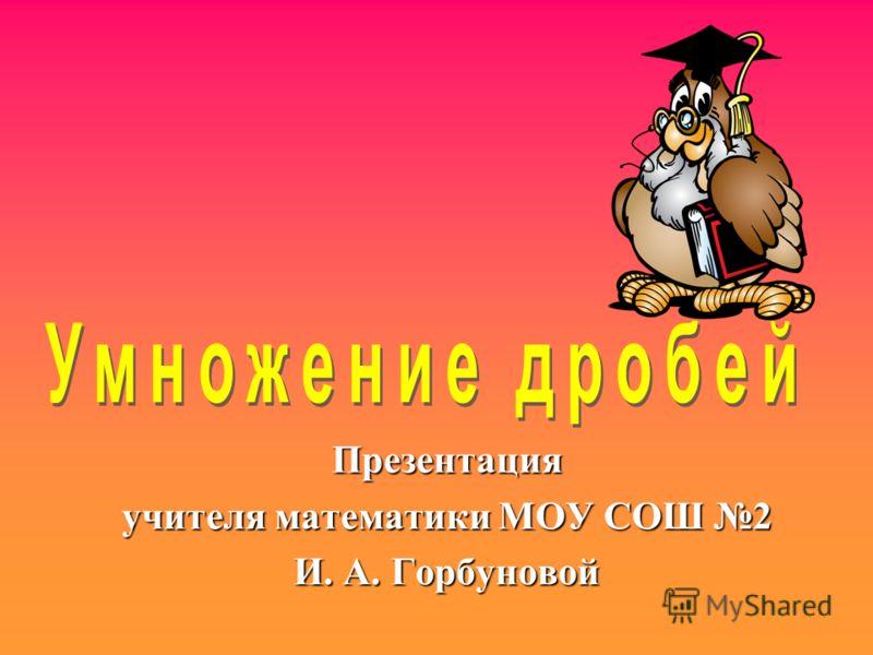Презентация учителя математики МОУ СОШ 2 И. А. Горбуновой