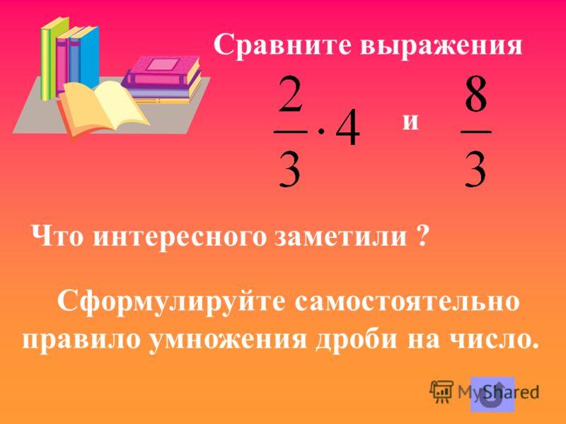 Сравните выражения и Что интересного заметили ? Сформулируйте самостоятельно правило умножения дроби на число.