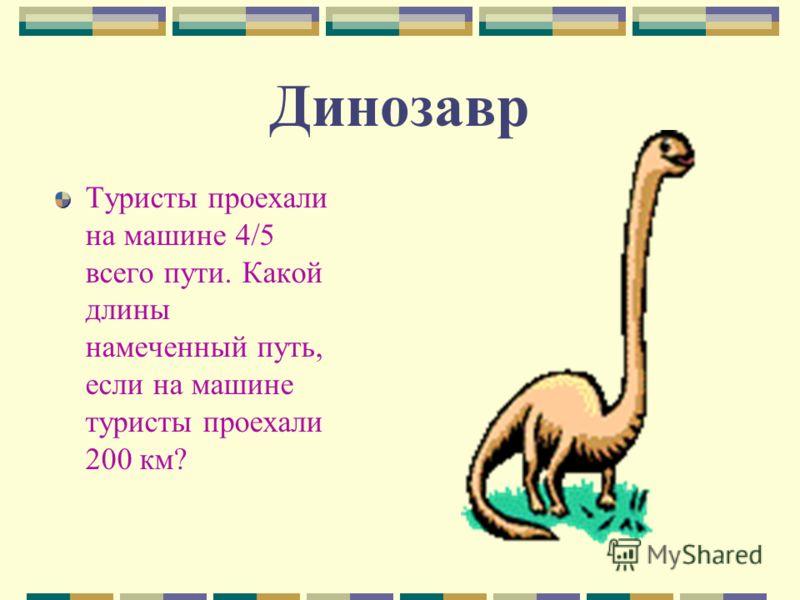 Динозавр Туристы проехали на машине 4/5 всего пути. Какой длины намеченный путь, если на машине туристы проехали 200 км?