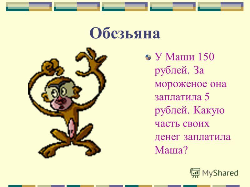Обезьяна У Маши 150 рублей. За мороженое она заплатила 5 рублей. Какую часть своих денег заплатила Маша?