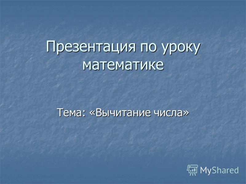 Презентация по уроку математике Тема: «Вычитание числа»