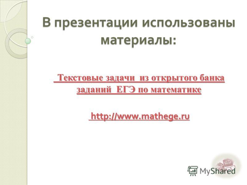 В презентации использованы материалы : Текстовые задачи из открытого банка заданий ЕГЭ по математике Текстовые задачи из открытого банка заданий ЕГЭ по математике http://www.mathege.ru http://www.mathege.ru