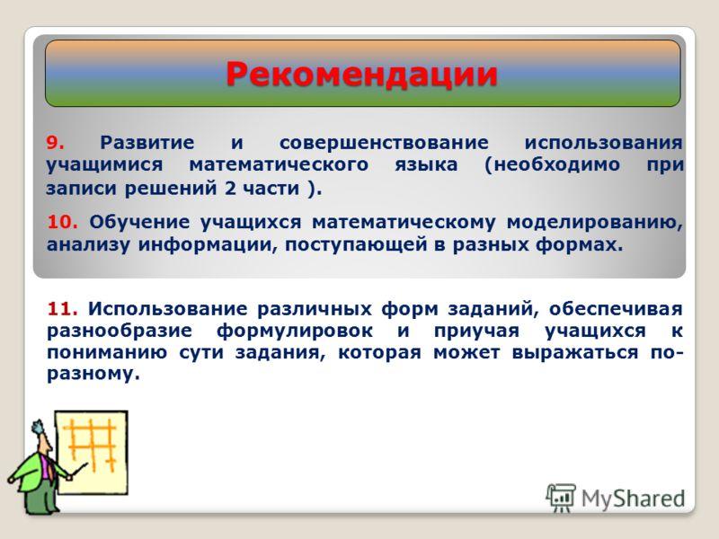 Рекомендации 9. Развитие и совершенствование использования учащимися математического языка (необходимо при записи решений 2 части ). 10. Обучение учащихся математическому моделированию, анализу информации, поступающей в разных формах. 11. Использован