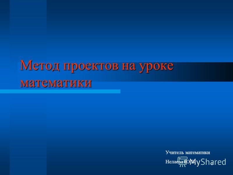 1 Метод проектов на уроке математики Учитель математики Нелаева Ю.В.