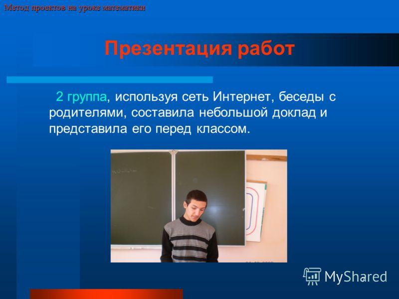 7 Метод проектов на уроке математики Презентация работ 2 группа, используя сеть Интернет, беседы с родителями, составила небольшой доклад и представила его перед классом.